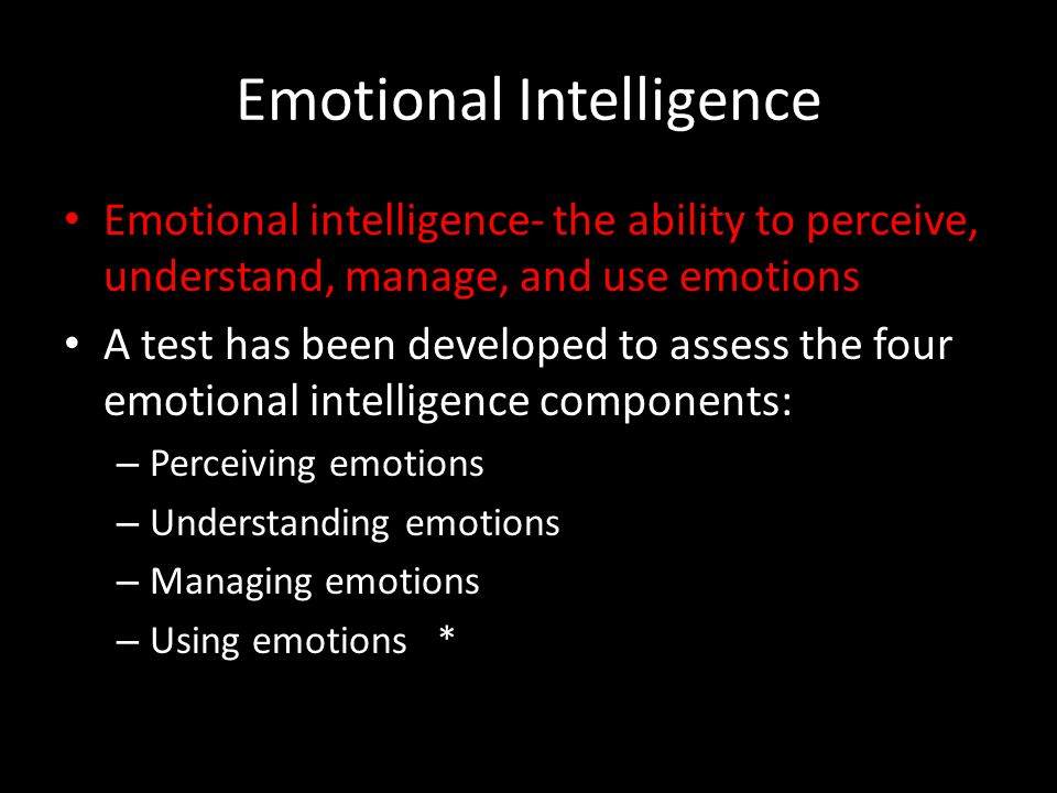 Emotional Intelligence Emotional intelligence- the ability to perceive, understand, manage, and use emotions A test has been developed to assess the four emotional intelligence components: – Perceiving emotions – Understanding emotions – Managing emotions – Using emotions *