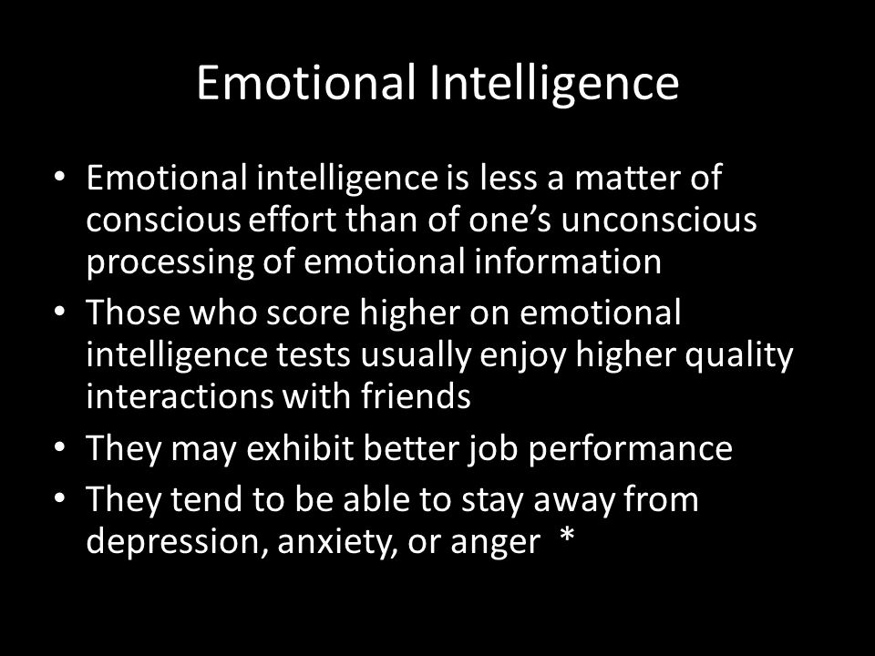Emotional Intelligence Emotional intelligence is less a matter of conscious effort than of one's unconscious processing of emotional information Those who score higher on emotional intelligence tests usually enjoy higher quality interactions with friends They may exhibit better job performance They tend to be able to stay away from depression, anxiety, or anger *