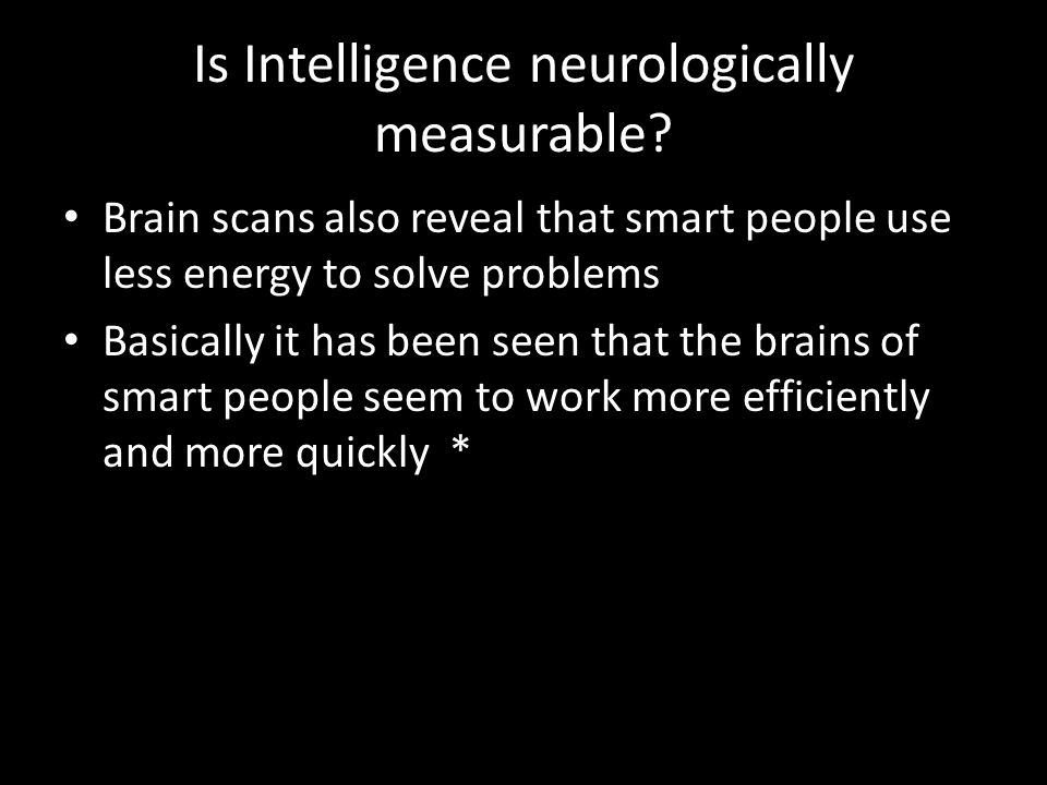 Is Intelligence neurologically measurable? Brain scans also reveal that smart people use less energy to solve problems Basically it has been seen that