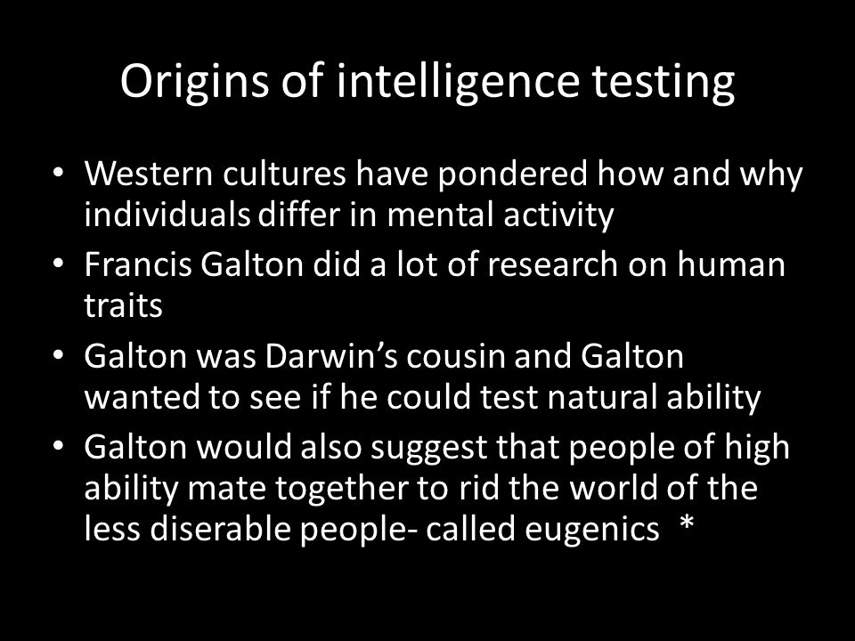Origins of intelligence testing Western cultures have pondered how and why individuals differ in mental activity Francis Galton did a lot of research on human traits Galton was Darwin's cousin and Galton wanted to see if he could test natural ability Galton would also suggest that people of high ability mate together to rid the world of the less diserable people- called eugenics *