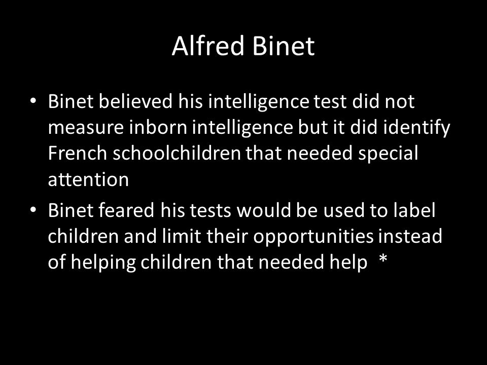 Alfred Binet Binet believed his intelligence test did not measure inborn intelligence but it did identify French schoolchildren that needed special attention Binet feared his tests would be used to label children and limit their opportunities instead of helping children that needed help *