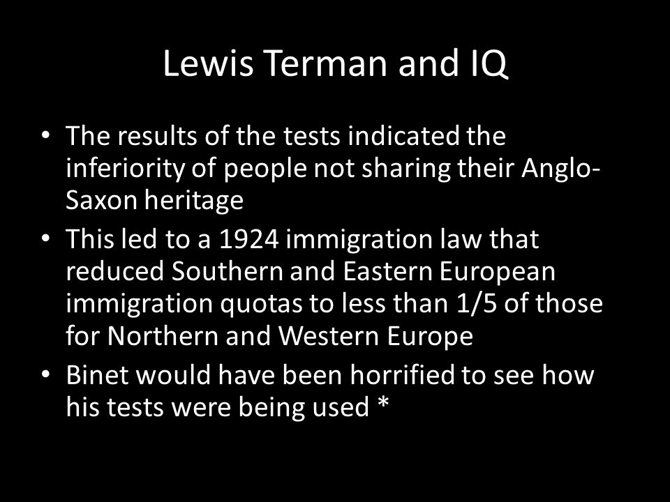 Lewis Terman and IQ The results of the tests indicated the inferiority of people not sharing their Anglo- Saxon heritage This led to a 1924 immigration law that reduced Southern and Eastern European immigration quotas to less than 1/5 of those for Northern and Western Europe Binet would have been horrified to see how his tests were being used *