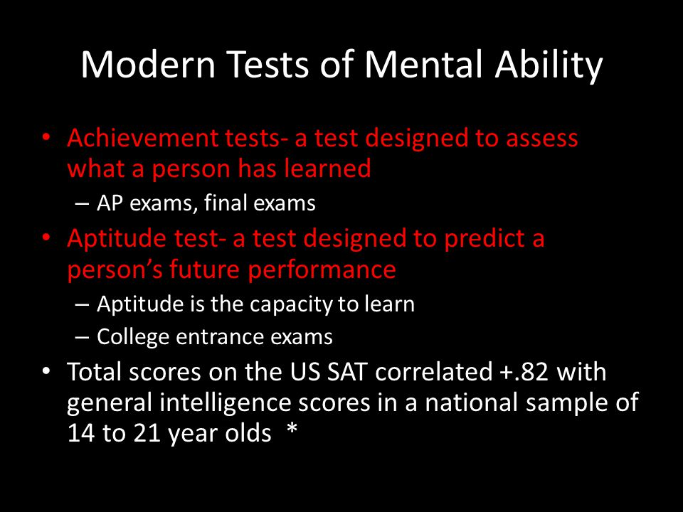 Modern Tests of Mental Ability Achievement tests- a test designed to assess what a person has learned – AP exams, final exams Aptitude test- a test designed to predict a person's future performance – Aptitude is the capacity to learn – College entrance exams Total scores on the US SAT correlated +.82 with general intelligence scores in a national sample of 14 to 21 year olds *