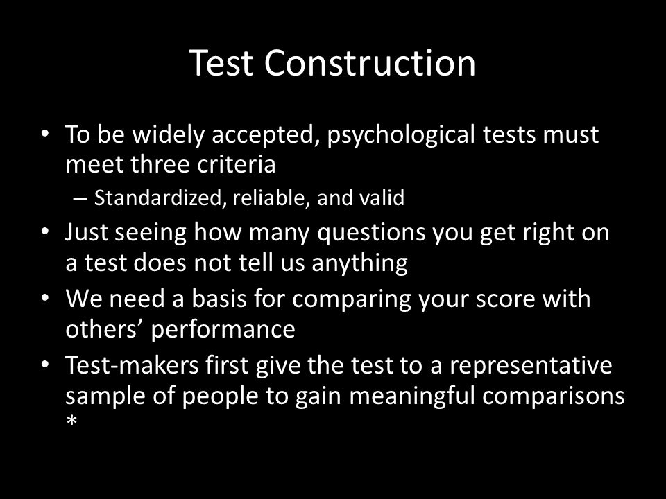 Test Construction To be widely accepted, psychological tests must meet three criteria – Standardized, reliable, and valid Just seeing how many questions you get right on a test does not tell us anything We need a basis for comparing your score with others' performance Test-makers first give the test to a representative sample of people to gain meaningful comparisons *