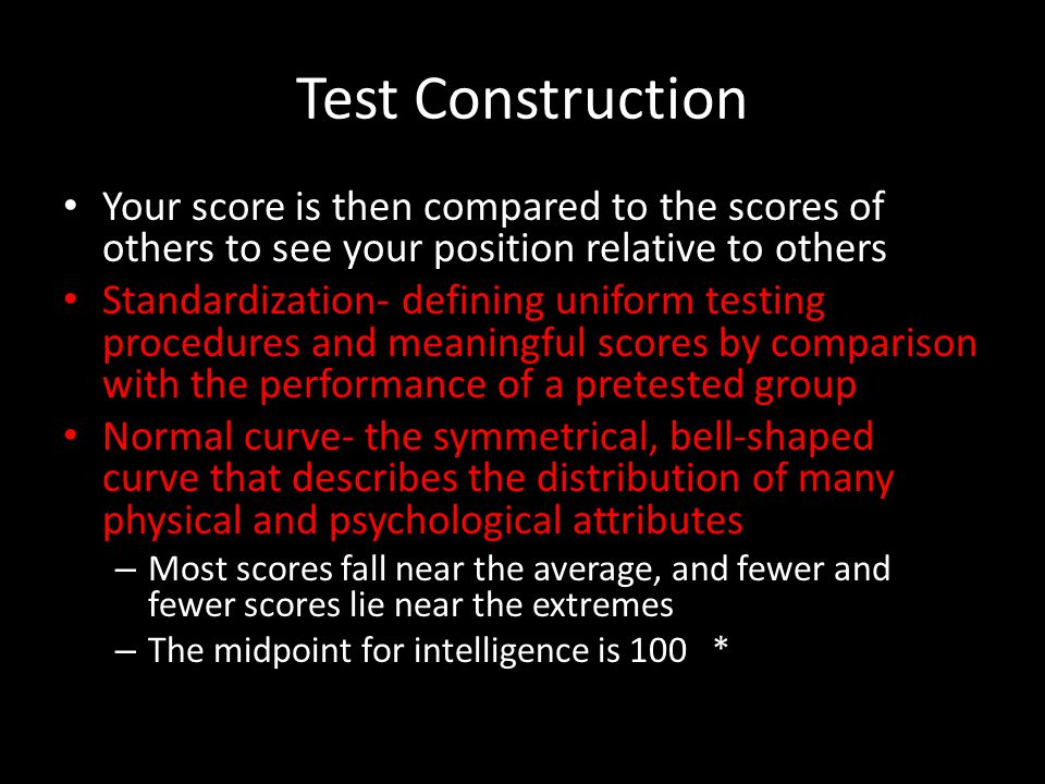 Test Construction Your score is then compared to the scores of others to see your position relative to others Standardization- defining uniform testing procedures and meaningful scores by comparison with the performance of a pretested group Normal curve- the symmetrical, bell-shaped curve that describes the distribution of many physical and psychological attributes – Most scores fall near the average, and fewer and fewer scores lie near the extremes – The midpoint for intelligence is 100 *