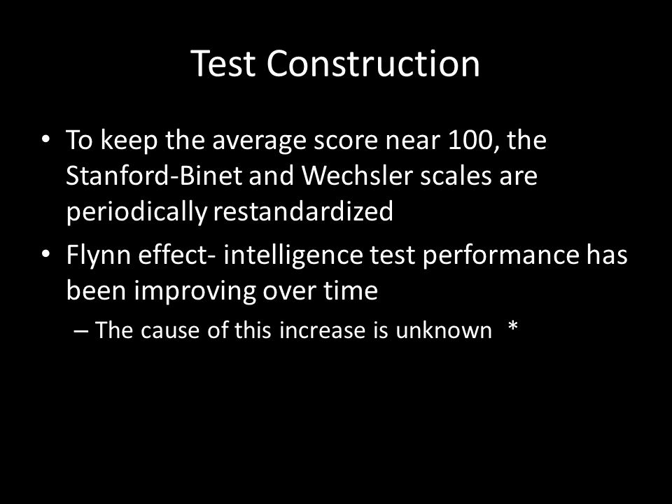 Test Construction To keep the average score near 100, the Stanford-Binet and Wechsler scales are periodically restandardized Flynn effect- intelligence test performance has been improving over time – The cause of this increase is unknown *