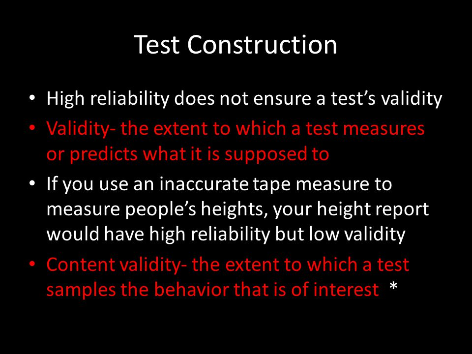 Test Construction High reliability does not ensure a test's validity Validity- the extent to which a test measures or predicts what it is supposed to If you use an inaccurate tape measure to measure people's heights, your height report would have high reliability but low validity Content validity- the extent to which a test samples the behavior that is of interest *