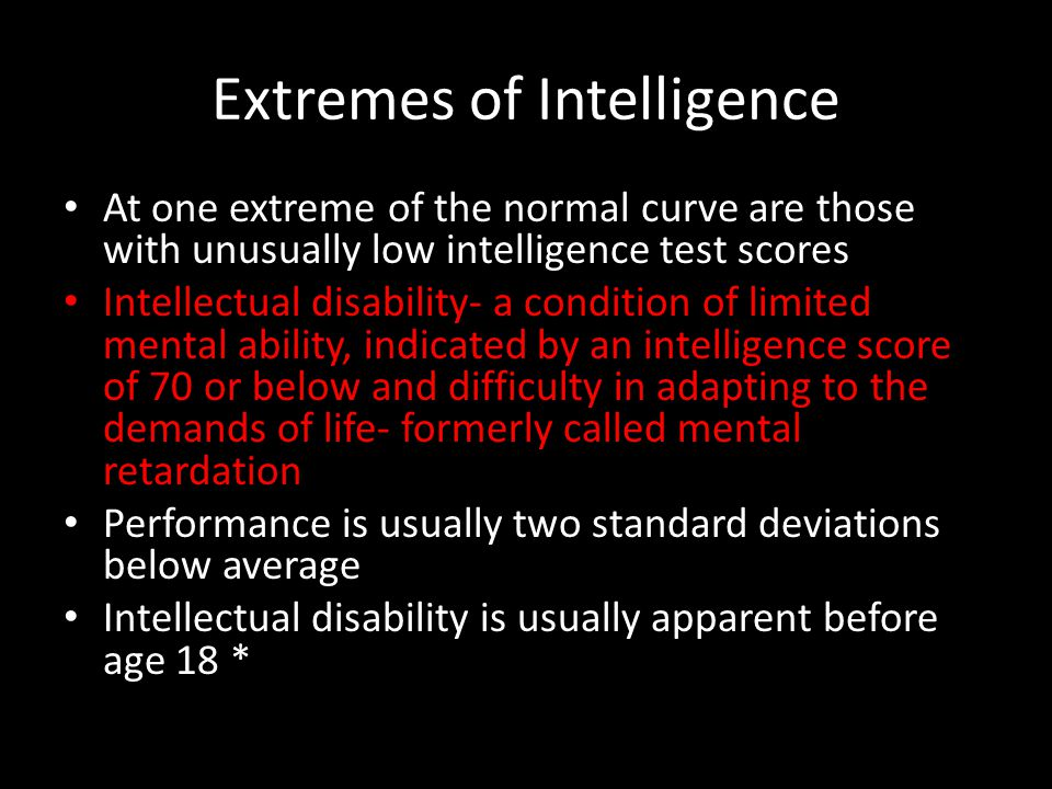 Extremes of Intelligence At one extreme of the normal curve are those with unusually low intelligence test scores Intellectual disability- a condition of limited mental ability, indicated by an intelligence score of 70 or below and difficulty in adapting to the demands of life- formerly called mental retardation Performance is usually two standard deviations below average Intellectual disability is usually apparent before age 18 *