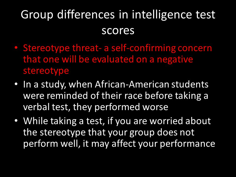 Group differences in intelligence test scores Stereotype threat- a self-confirming concern that one will be evaluated on a negative stereotype In a study, when African-American students were reminded of their race before taking a verbal test, they performed worse While taking a test, if you are worried about the stereotype that your group does not perform well, it may affect your performance