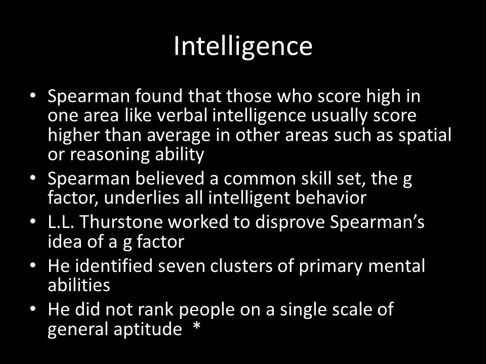 Intelligence Spearman found that those who score high in one area like verbal intelligence usually score higher than average in other areas such as spatial or reasoning ability Spearman believed a common skill set, the g factor, underlies all intelligent behavior L.L.