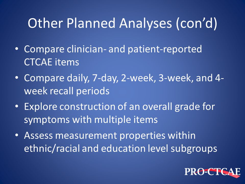 Other Planned Analyses (con'd) Compare clinician- and patient-reported CTCAE items Compare daily, 7-day, 2-week, 3-week, and 4- week recall periods Ex