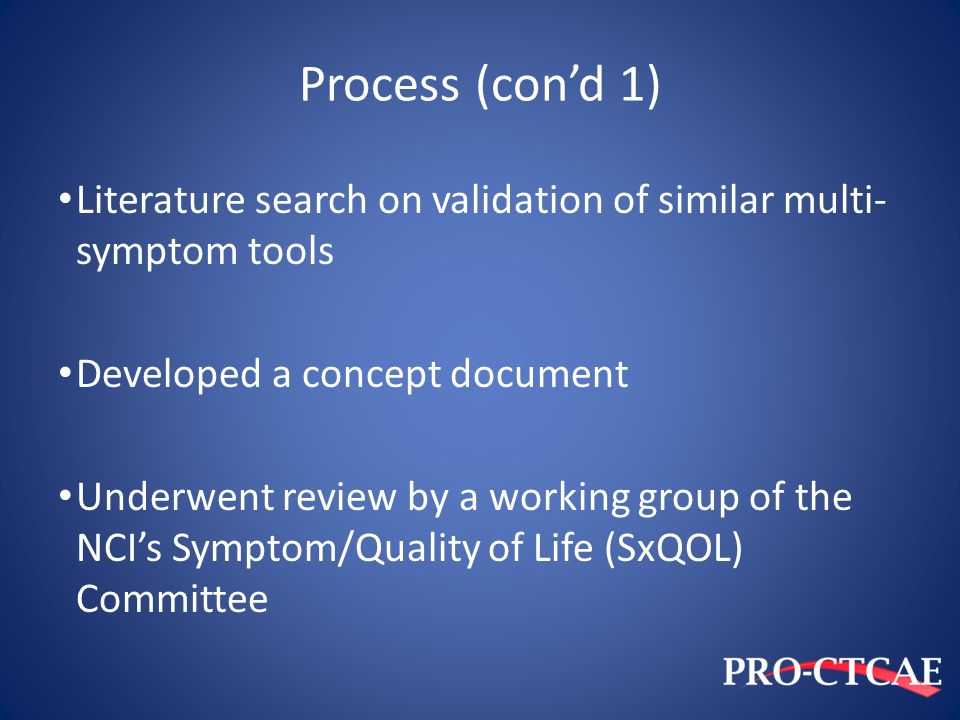 Process (con'd 1) Literature search on validation of similar multi- symptom tools Developed a concept document Underwent review by a working group of