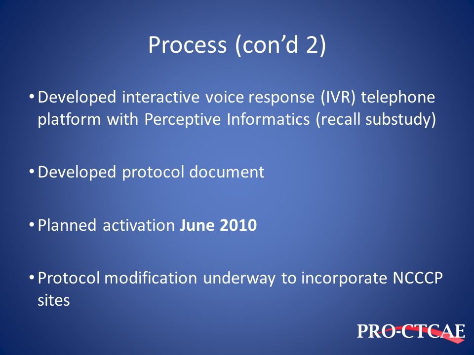Process (con'd 2) Developed interactive voice response (IVR) telephone platform with Perceptive Informatics (recall substudy) Developed protocol docum