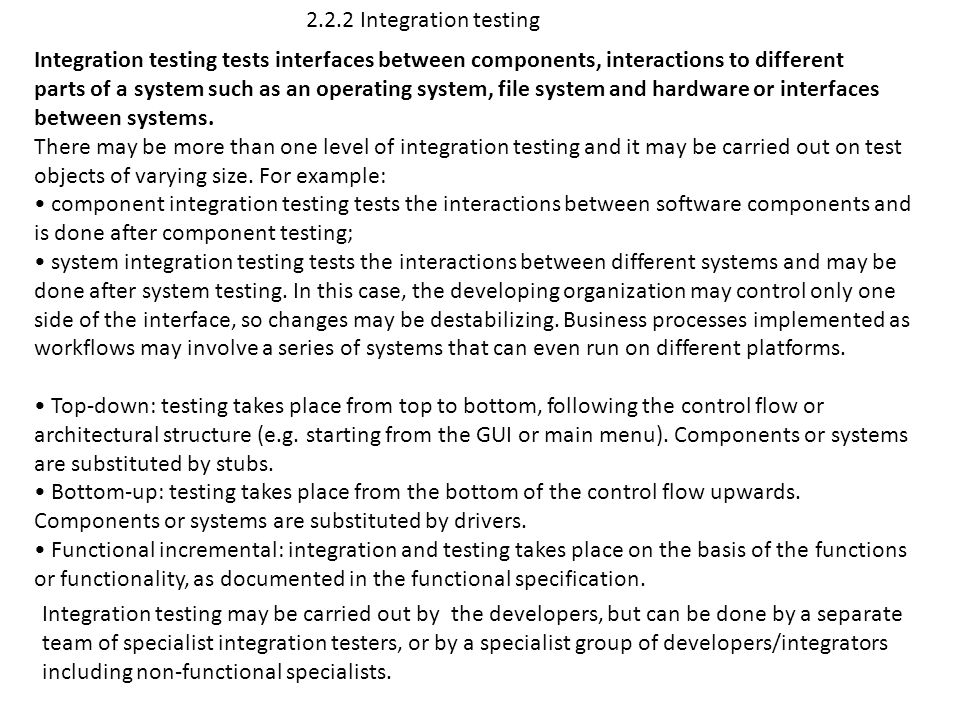 2.2.2 Integration testing Integration testing tests interfaces between components, interactions to different parts of a system such as an operating sy