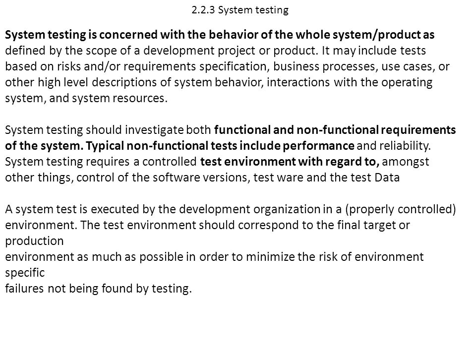 2.2.3 System testing System testing is concerned with the behavior of the whole system/product as defined by the scope of a development project or pro
