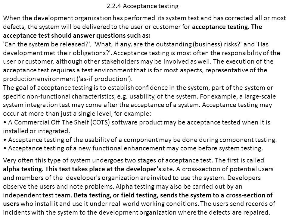 2.2.4 Acceptance testing When the development organization has performed its system test and has corrected all or most defects, the system will be del