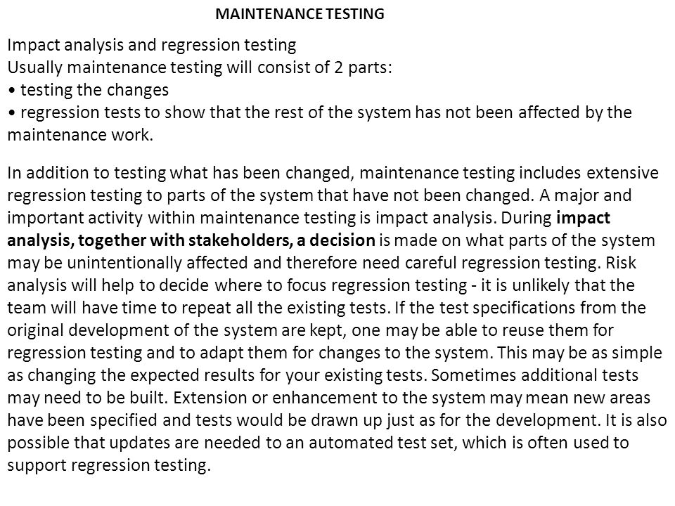 MAINTENANCE TESTING Impact analysis and regression testing Usually maintenance testing will consist of 2 parts: testing the changes regression tests t