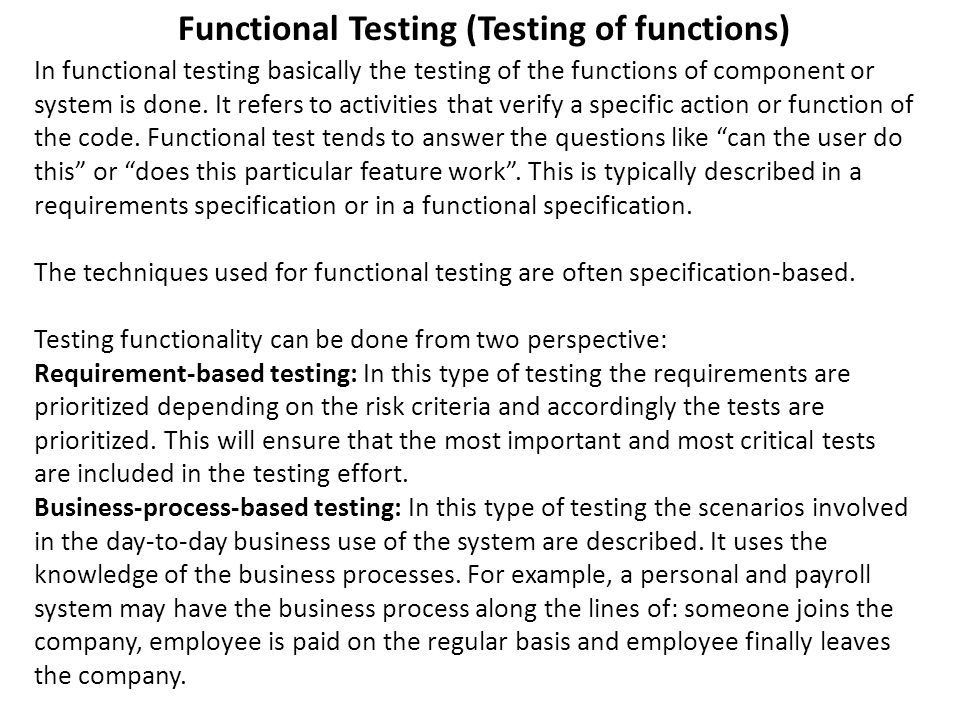 In functional testing basically the testing of the functions of component or system is done. It refers to activities that verify a specific action or
