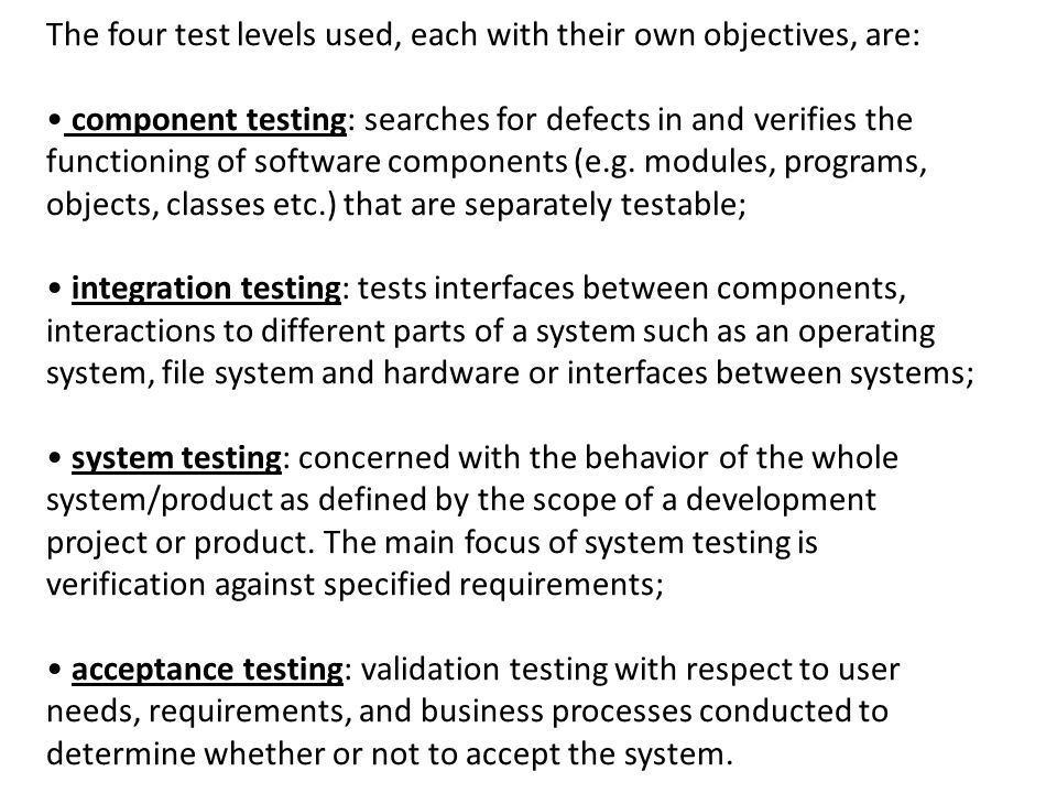 The four test levels used, each with their own objectives, are: component testing: searches for defects in and verifies the functioning of software co