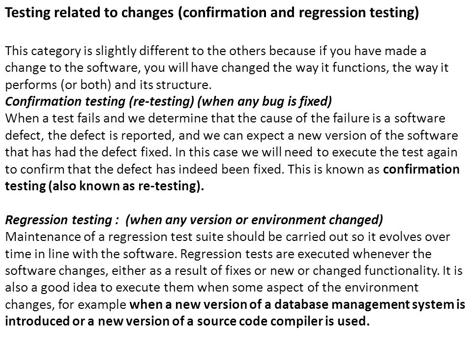 Testing related to changes (confirmation and regression testing) This category is slightly different to the others because if you have made a change t