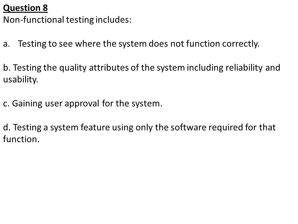 Question 8 Non-functional testing includes: a.Testing to see where the system does not function correctly. b. Testing the quality attributes of the sy