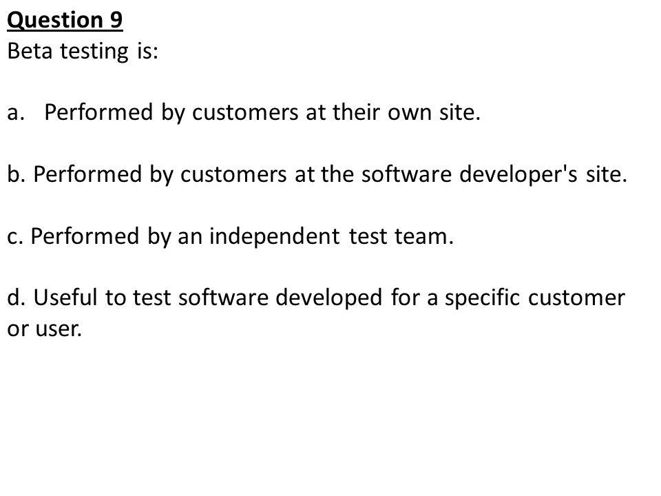Question 9 Beta testing is: a.Performed by customers at their own site. b. Performed by customers at the software developer's site. c. Performed by an