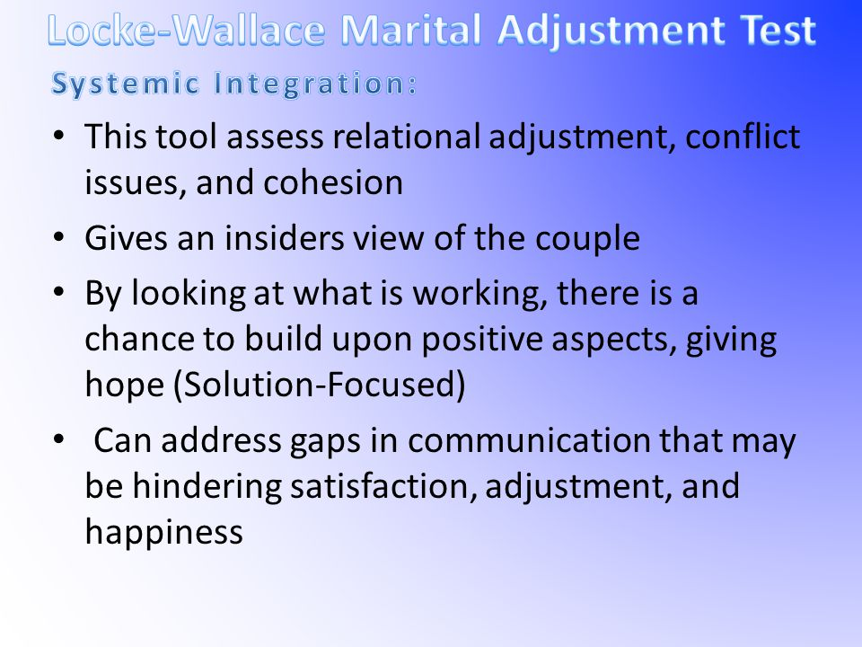 This tool assess relational adjustment, conflict issues, and cohesion Gives an insiders view of the couple By looking at what is working, there is a c