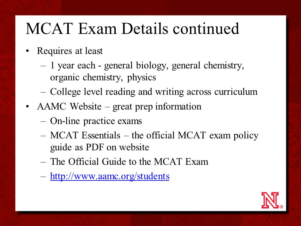 MCAT Exam Details continued Requires at least –1 year each - general biology, general chemistry, organic chemistry, physics –College level reading and writing across curriculum AAMC Website – great prep information –On-line practice exams –MCAT Essentials – the official MCAT exam policy guide as PDF on website –The Official Guide to the MCAT Exam –http://www.aamc.org/studentshttp://www.aamc.org/students