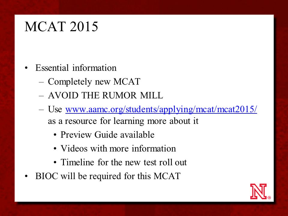 MCAT 2015 Essential information –Completely new MCAT –AVOID THE RUMOR MILL –Use www.aamc.org/students/applying/mcat/mcat2015/ as a resource for learni