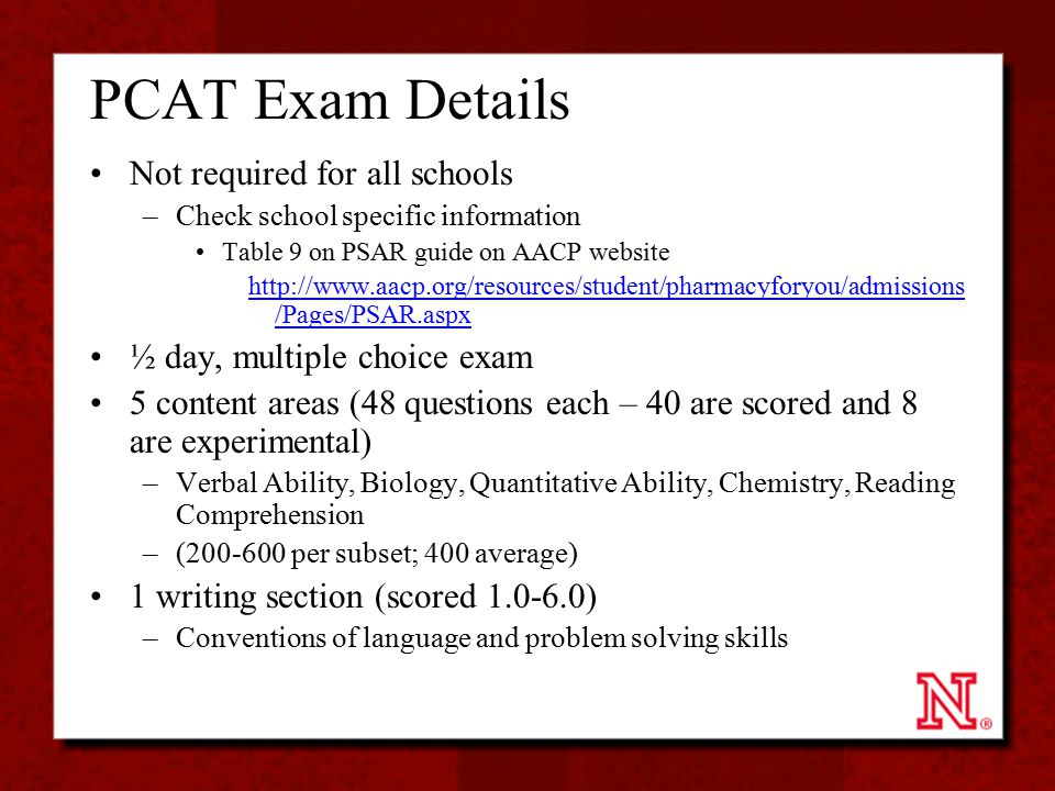 PCAT Exam Details Not required for all schools –Check school specific information Table 9 on PSAR guide on AACP website http://www.aacp.org/resources/student/pharmacyforyou/admissions /Pages/PSAR.aspx ½ day, multiple choice exam 5 content areas (48 questions each – 40 are scored and 8 are experimental) –Verbal Ability, Biology, Quantitative Ability, Chemistry, Reading Comprehension –(200-600 per subset; 400 average) 1 writing section (scored 1.0-6.0) –Conventions of language and problem solving skills