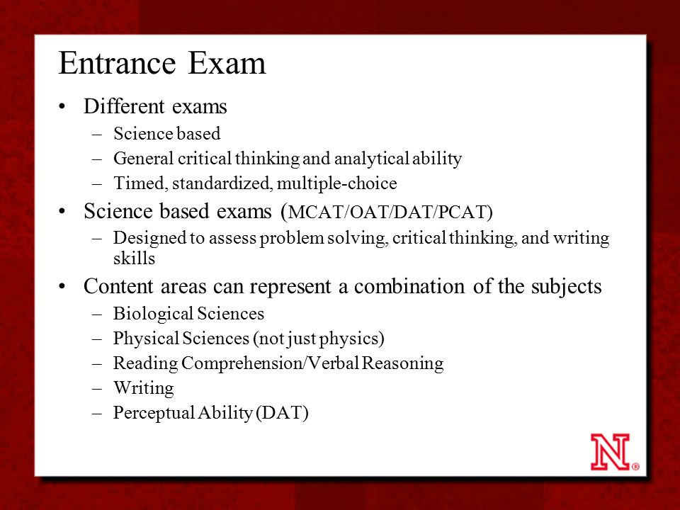 Entrance Exam Different exams –Science based –General critical thinking and analytical ability –Timed, standardized, multiple-choice Science based exa