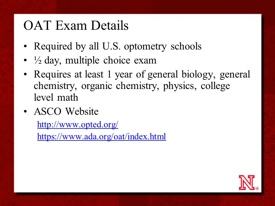 OAT Exam Details Required by all U.S. optometry schools ½ day, multiple choice exam Requires at least 1 year of general biology, general chemistry, or