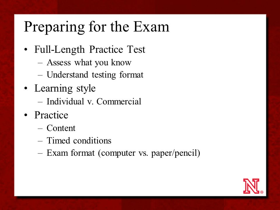 Preparing for the Exam Full-Length Practice Test –Assess what you know –Understand testing format Learning style –Individual v. Commercial Practice –C
