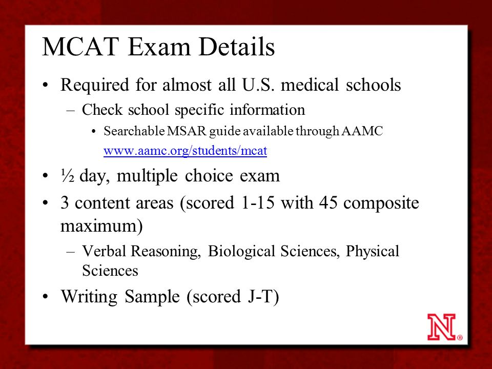 MCAT Exam Details Required for almost all U.S. medical schools –Check school specific information Searchable MSAR guide available through AAMC www.aam