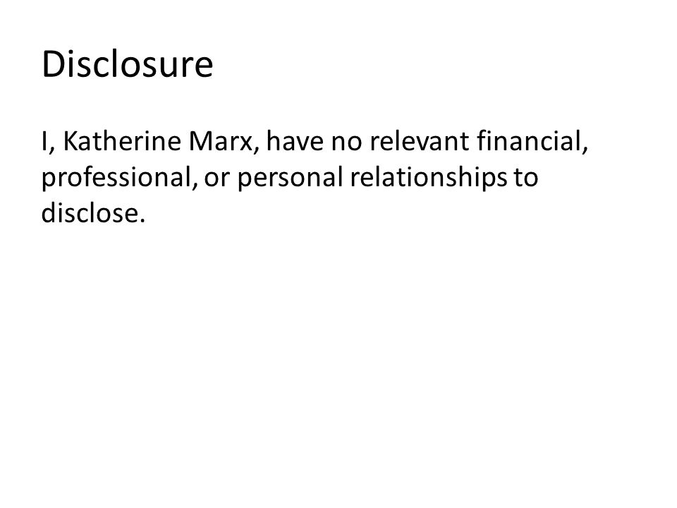 Disclosure I, Katherine Marx, have no relevant financial, professional, or personal relationships to disclose.