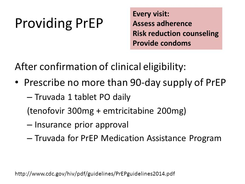 Providing PrEP After confirmation of clinical eligibility: Prescribe no more than 90-day supply of PrEP – Truvada 1 tablet PO daily (tenofovir 300mg + emtricitabine 200mg) – Insurance prior approval – Truvada for PrEP Medication Assistance Program Every visit: Assess adherence Risk reduction counseling Provide condoms http://www.cdc.gov/hiv/pdf/guidelines/PrEPguidelines2014.pdf