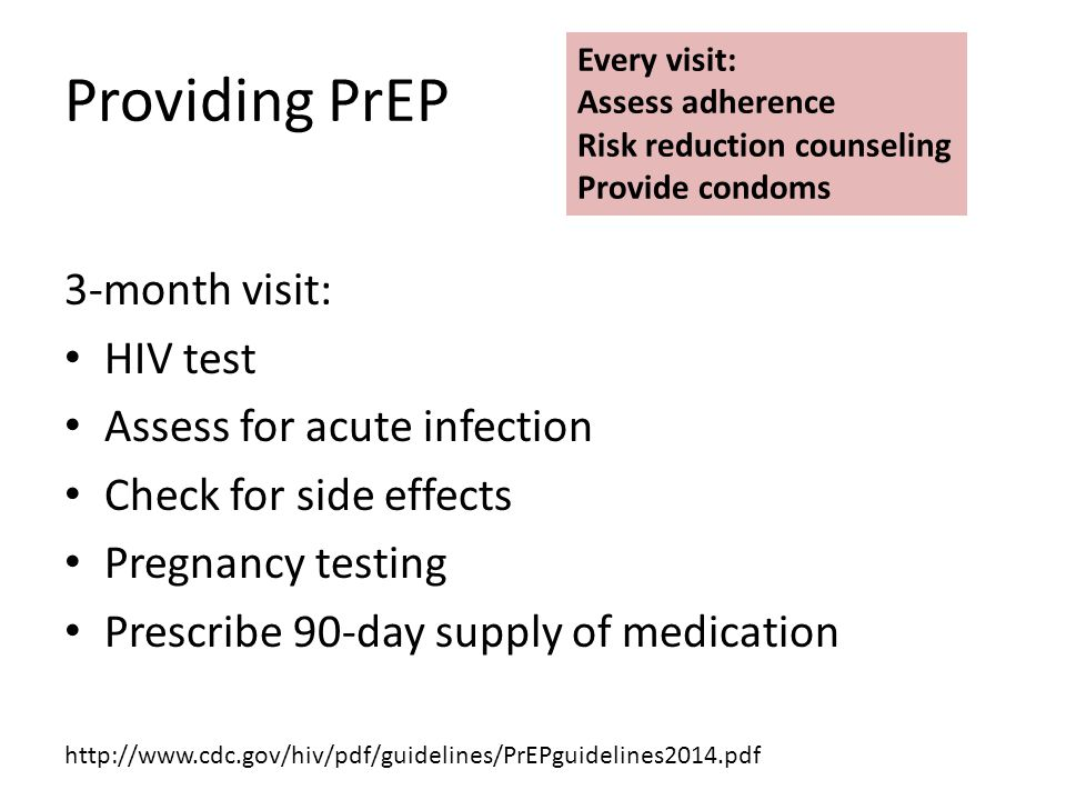 Providing PrEP 3-month visit: HIV test Assess for acute infection Check for side effects Pregnancy testing Prescribe 90-day supply of medication Every visit: Assess adherence Risk reduction counseling Provide condoms http://www.cdc.gov/hiv/pdf/guidelines/PrEPguidelines2014.pdf