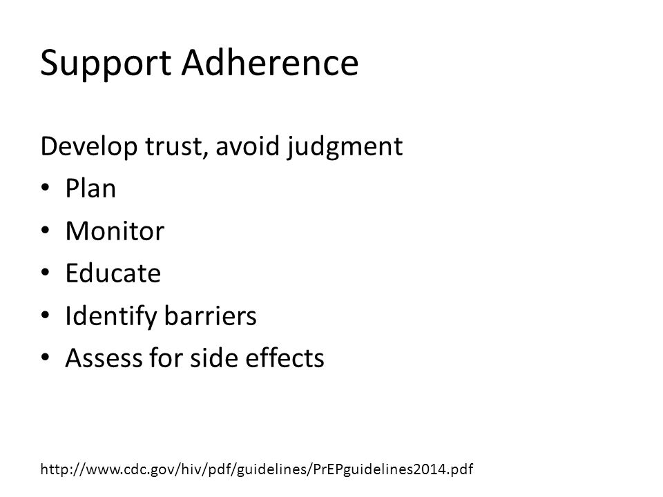 Support Adherence Develop trust, avoid judgment Plan Monitor Educate Identify barriers Assess for side effects http://www.cdc.gov/hiv/pdf/guidelines/PrEPguidelines2014.pdf
