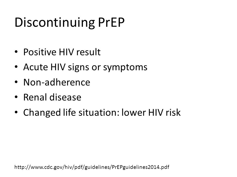 Discontinuing PrEP Positive HIV result Acute HIV signs or symptoms Non-adherence Renal disease Changed life situation: lower HIV risk http://www.cdc.gov/hiv/pdf/guidelines/PrEPguidelines2014.pdf