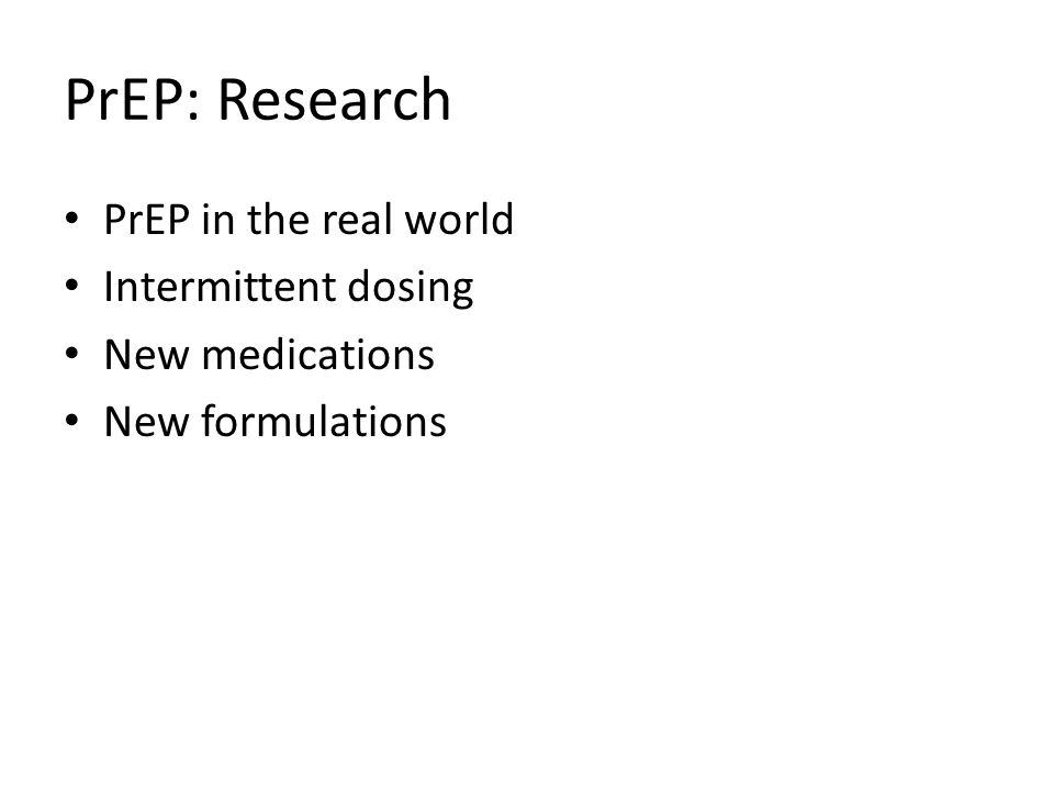 PrEP: Research PrEP in the real world Intermittent dosing New medications New formulations