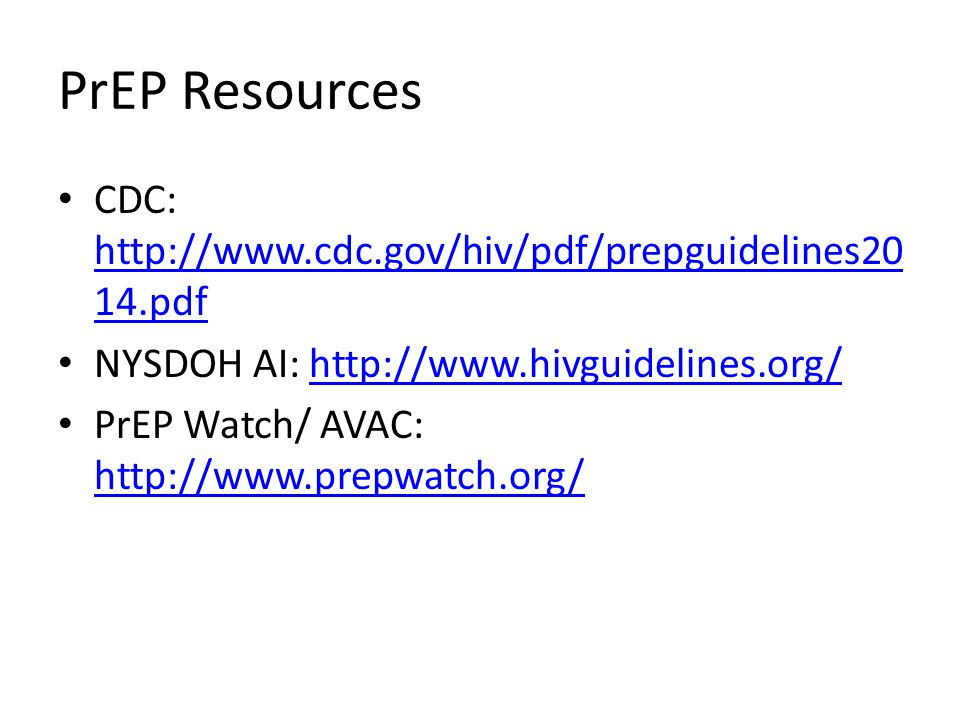 PrEP Resources CDC: http://www.cdc.gov/hiv/pdf/prepguidelines20 14.pdf http://www.cdc.gov/hiv/pdf/prepguidelines20 14.pdf NYSDOH AI: http://www.hivguidelines.org/http://www.hivguidelines.org/ PrEP Watch/ AVAC: http://www.prepwatch.org/ http://www.prepwatch.org/