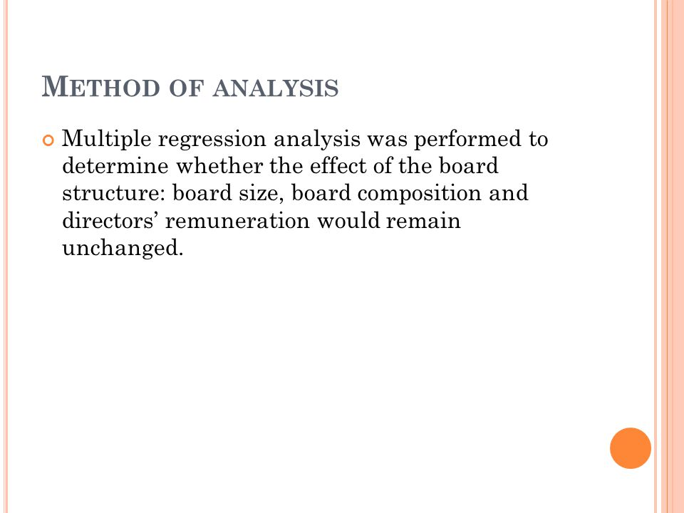M ETHOD OF ANALYSIS Multiple regression analysis was performed to determine whether the effect of the board structure: board size, board composition and directors' remuneration would remain unchanged.