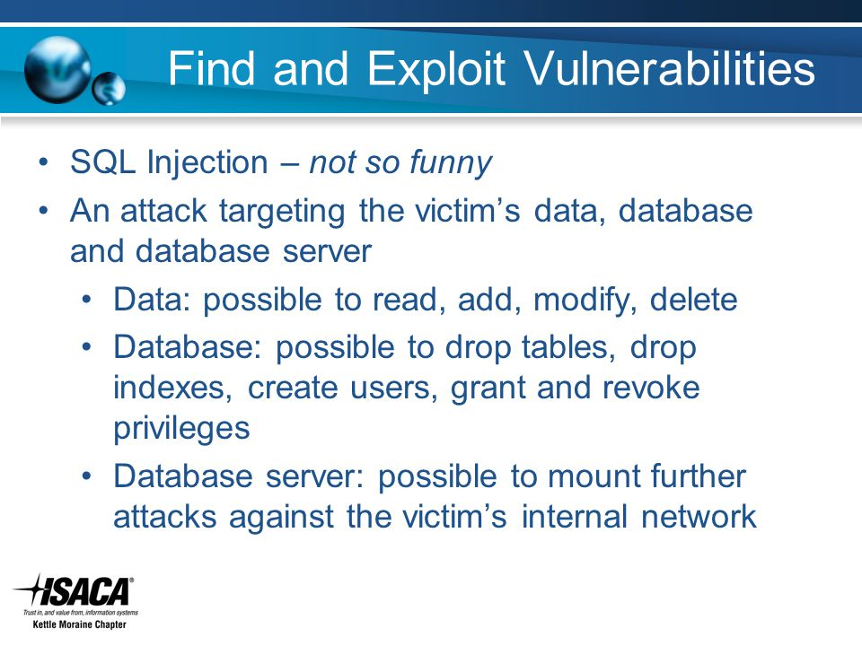 Find and Exploit Vulnerabilities SQL Injection – not so funny An attack targeting the victim's data, database and database server Data: possible to read, add, modify, delete Database: possible to drop tables, drop indexes, create users, grant and revoke privileges Database server: possible to mount further attacks against the victim's internal network