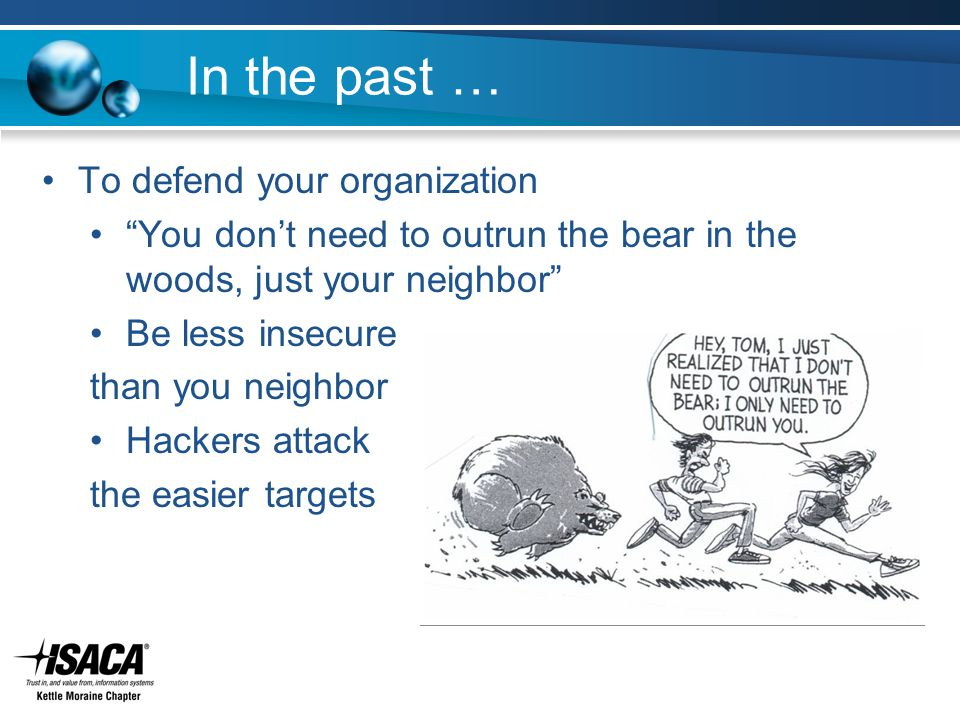 In the past … To defend your organization You don't need to outrun the bear in the woods, just your neighbor Be less insecure than you neighbor Hackers attack the easier targets