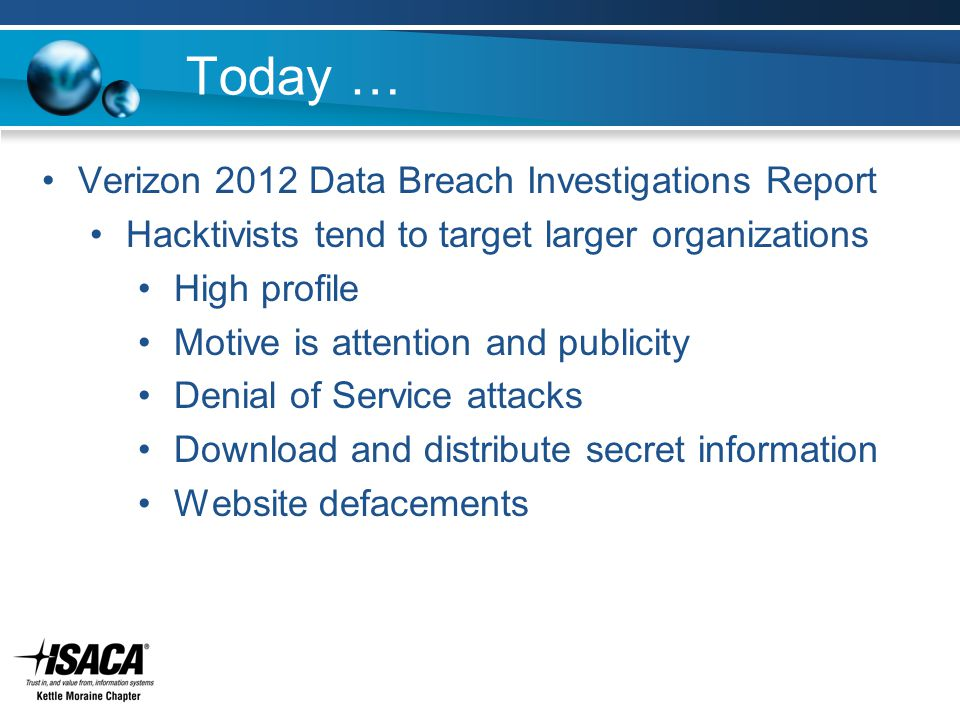 Today … Verizon 2012 Data Breach Investigations Report Hacktivists tend to target larger organizations High profile Motive is attention and publicity Denial of Service attacks Download and distribute secret information Website defacements