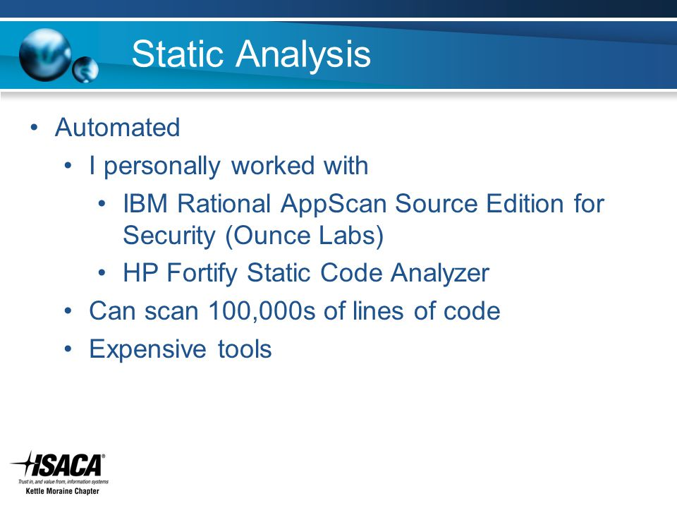 Static Analysis Automated I personally worked with IBM Rational AppScan Source Edition for Security (Ounce Labs) HP Fortify Static Code Analyzer Can scan 100,000s of lines of code Expensive tools