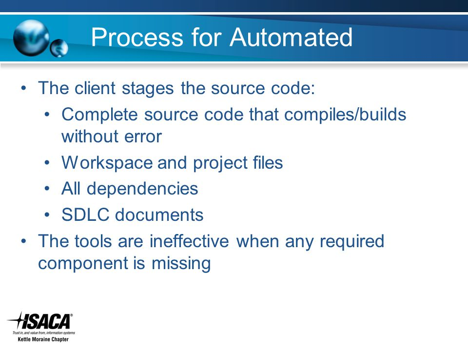Process for Automated The client stages the source code: Complete source code that compiles/builds without error Workspace and project files All dependencies SDLC documents The tools are ineffective when any required component is missing