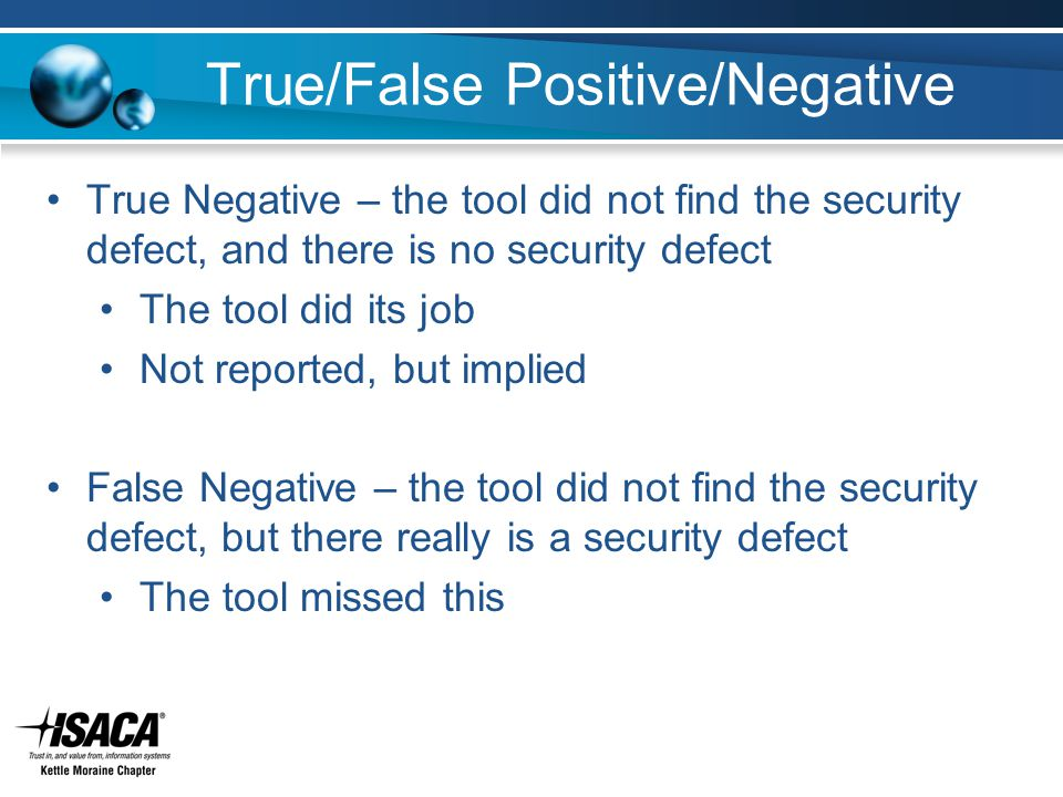 True/False Positive/Negative True Negative – the tool did not find the security defect, and there is no security defect The tool did its job Not reported, but implied False Negative – the tool did not find the security defect, but there really is a security defect The tool missed this