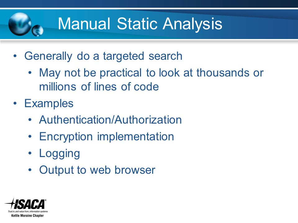 Manual Static Analysis Generally do a targeted search May not be practical to look at thousands or millions of lines of code Examples Authentication/Authorization Encryption implementation Logging Output to web browser