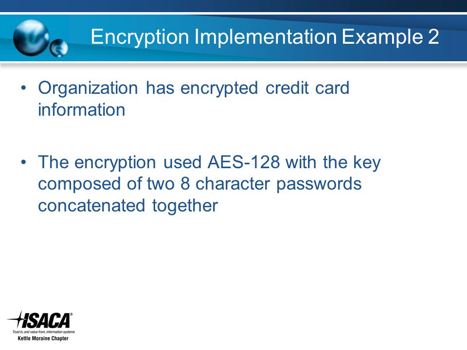 Encryption Implementation Example 2 Organization has encrypted credit card information The encryption used AES-128 with the key composed of two 8 character passwords concatenated together